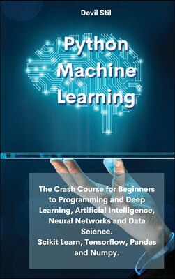 Python Machine Learning: The Crash Course for Beginners to Programming and Deep Learning, Artificial Intelligence, Neural Networks and Data Sci
