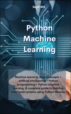 Python Machine Learning: Machine learning: basic concepts + artificial intelligence + Python programming + Python machine learning. A complete