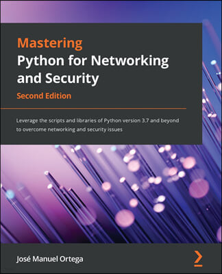 Mastering Python for Networking and Security: Leverage the scripts and libraries of Python version 3.7 and beyond to overcome networking and security