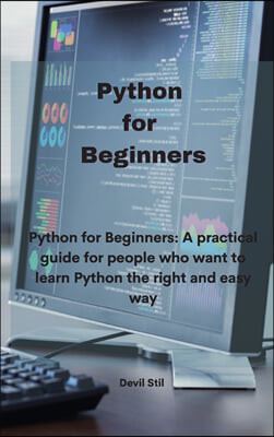 Python for Beginners: Python for Beginners: A practical guide for people who want to learn Python the right and easy way