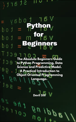 Python for Beginners: The Absolute Beginners Guide to Python Programming, Data Science and Predictive Model. A Practical Introduction to Obj