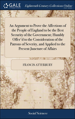 An Argument to Prove the Affections of the People of England to be the Best Security of the Government; Humbly Offer'd to the Consideration of the Patrons of Severity, and Applied to the Present Junct