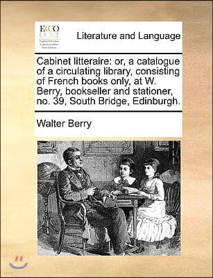 Cabinet Litteraire: Or, a Catalogue of a Circulating Library, Consisting of French Books Only, at W. Berry, Bookseller and Stationer, No.