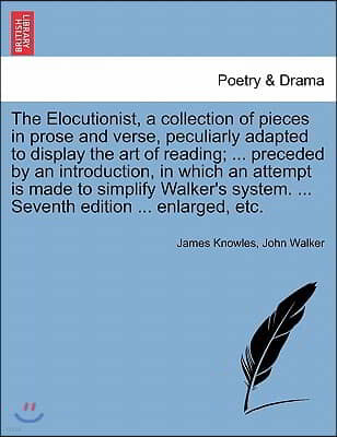 The Elocutionist, a Collection of Pieces in Prose and Verse, Peculiarly Adapted to Display the Art of Reading; ... Preceded by an Introduction, in Whi