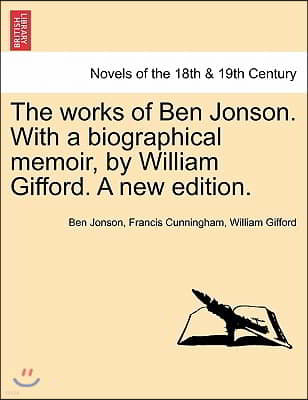 The Works of Ben Jonson. with a Biographical Memoir, by William Gifford. a New Edition.