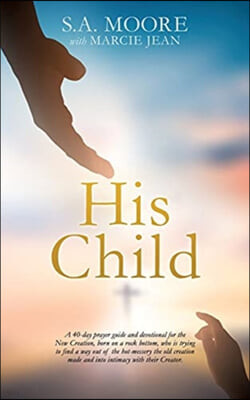 His Child: A 40-day prayer guide and devotional for the New Creation, born on a rock bottom, who is trying to find a way out of t
