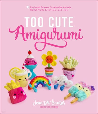 Too Cute Amigurumi: 30 Crochet Patterns for Adorable Animals, Playful Plants, Sweet Treats and More