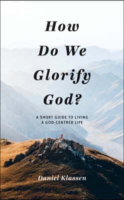 How Do We Glorify God?: A Short Guide to Living a God-Centered Life