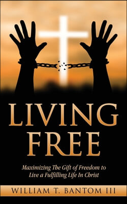 Living Free: Maximizing The Gift of Freedom to Live a Fulfilling Life In Christ