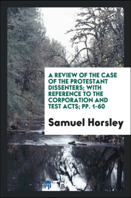 A Review of the Case of the Protestant Dissenters; With Reference to the Corporation and Test Acts; Pp. 1-60