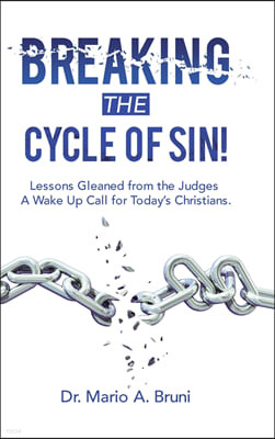 Breaking the Cycle of Sin!: Lessons Gleaned from the Judges a Wake up Call for Today's Christians.