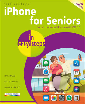 iPhone for Seniors in Easy Steps: Updated for the Forthcoming IOS 15, Due Autumn/Fall 2021