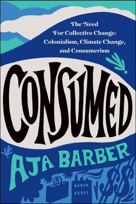 Consumed: The Need for Collective Change: Colonialism, Climate Change, and Consumerism