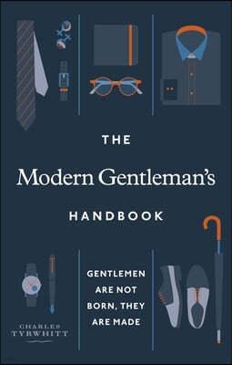 The Modern Gentleman's Handbook: Gentlemen Are Not Born, They Are Made