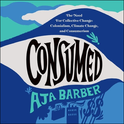 Consumed Lib/E: The Need for Collective Change: Colonialism, Climate Change, and Consumerism