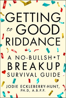 Getting to Good Riddance: A No-Bullsh*t Breakup Survival Guide