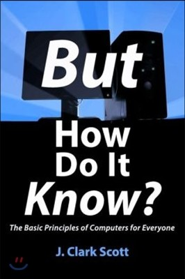 But How Do It Know?: The Basic Principles of Computers for Everyone