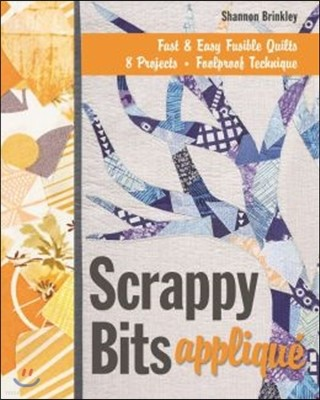 Scrappy Bits Applique: Fast & Easy Fusible Quilts, 8 Projects, Foolproof Technique [With Pattern(s)]