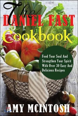 Daniel Fast Cookbook: Feed Your Soul And Strengthen Your Spirit With Over 30 Easy And Delicious Recipes