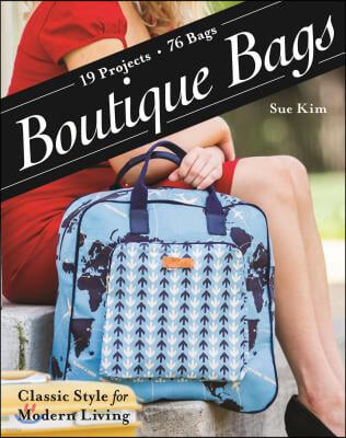 Boutique Bags: - Classic Style for Modern Living - 19 Projects 76 Bags