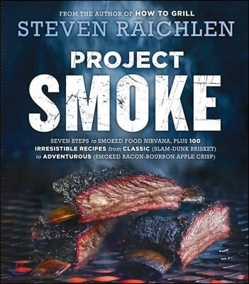 Project Smoke: Seven Steps to Smoked Food Nirvana, Plus 100 Irresistible Recipes from Classic (Slam-Dunk Brisket) to Adventurous (Smo