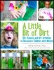 A Little Bit of Dirt: 55+ Science and Art Activities to Reconnect Children with Nature
