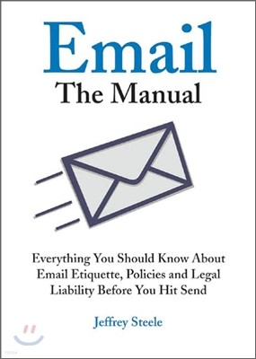 Email: The Manual: Everything You Should Know about Email Etiquette, Policies and Legal Liability Before You Hit Send
