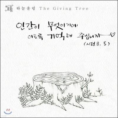 하늘울림 - 'The Giving Tree' 인간이 무엇이기에 이토록 기억해 주십니까
