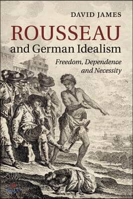 Rousseau and German Idealism: Freedom, Dependence and Necessity