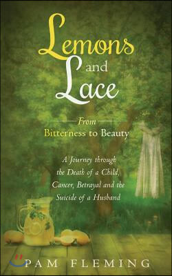 Lemons and Lace: From Bitterness to Beauty - A Journey through the Death of a Child, Cancer, Betrayal, and the Suicide of a Husband