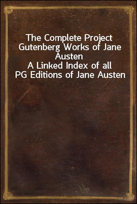 The Complete Project Gutenberg Works of Jane Austen A Linked Index of all PG Editions of Jane Austen