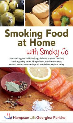 Smoking Food at Home with Smoky Jo: Hot Smoking and Cold Smoking; Different Types of Smokers; Smoking Using a Wok, Filing Cabinet, Wardrobe or Shed; R