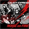 ������ �ͽ������� (Galaxy Express) 1�� - Noise On Fire