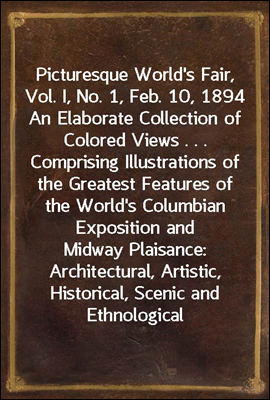 Picturesque World's Fair, Vol. I, No. 1, Feb. 10, 1894 An Elaborate Collection of Colored Views . . . Comprising Illustrations of the Greatest Features of the World's Columbian Exposition and Midway P