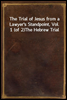 The Trial of Jesus from a Lawyer's Standpoint, Vol. 1 (of 2)<br/>The Hebrew Trial