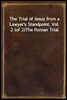 The Trial of Jesus from a Lawyer's Standpoint, Vol. 2 (of 2)<br/>The Roman Trial