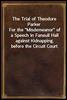 The Trial of Theodore Parker<br/>For the &quot;Misdemeanor&quot; of a Speech in Faneuil Hall against Kidnapping, before the Circuit Court of the United States, at Boston, April 3, 1855, with the Defence