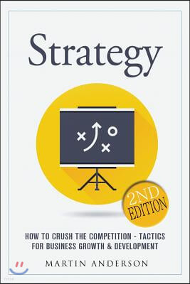 Strategy: How to Crush the Competition - Tactics for Business Growth & Development