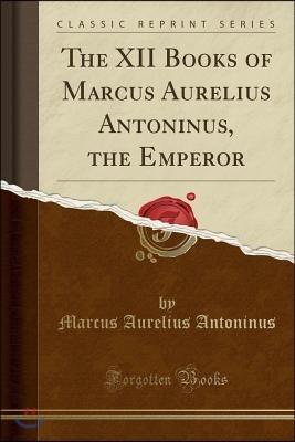 The XII Books of Marcus Aurelius Antoninus, the Emperor (Classic Reprint)