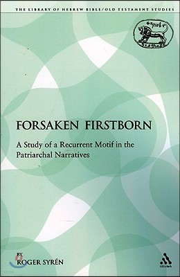 The Forsaken Firstborn: A Study of a Recurrent Motif in the Patriarchal Narratives