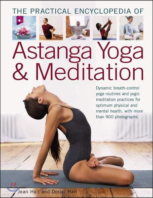 The Practical Encyclopedia of Astanga Yoga & Meditation: Dynamic Breath-Control Yoga Routines and Yogic Meditation Practices for Optimum Physical and