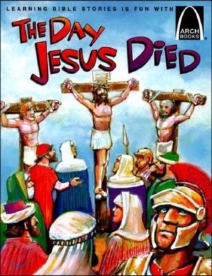 The Day Jesus Died: Matthew 26:47-27:66; Mark 14:43-15:47; Luke 22:47-23:56; And John 18:1-19:42 for Children