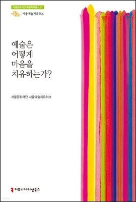 예술은 어떻게 마음을 치유하는가? - 서울문화재단 예술치유총서 1
