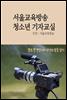 서울교육방송 청소년 기자교실 : 꿈땀끼가 넘치는 학생만 필독, 기자캠프