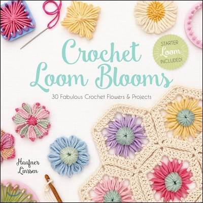 Crochet Loom Blooms: 30 Fabulous Crochet Flowers & Projects