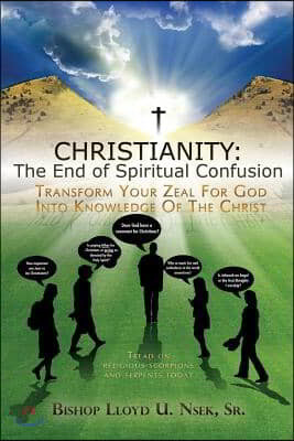 Christianity: The End of Spiritual Confusion: Transform Your Zeal for God Into Knowledge of the Christ