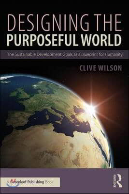 Designing the Purposeful World: The Sustainable Development Goals as a Blueprint for Humanity