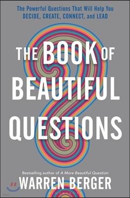 The Book of Beautiful Questions : 아름다운 질문들 : CEO의 결정, 창조, 연결, 리드를 돕는 강력한 질문