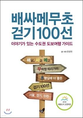 배싸메무초 걷기 100선 배낭 싸고 메고 무작정 따라가라 초행길에 더 좋은 이야기가 있는 수도권 도보여행 가이드 서울, 경기, 인천