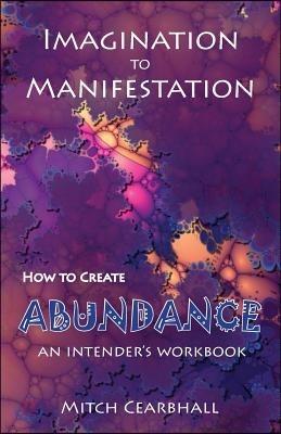 Imagination to Manifestation, How to Create Abundance: An Intender's Workbook
